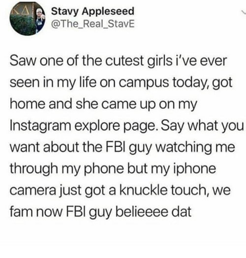 Dank, Fam, and Fbi: Stavv Appleseed  @The Real_StavE  Saw one of the cutest girls i've ever  seen in my life on campus today, got  home and she came up on my  Instagram explore page. Say what you  want about the FBI guy watching me  through my phone but my iphone  camera just got a knuckle touch, we  fam now FBI guy belieeee dat