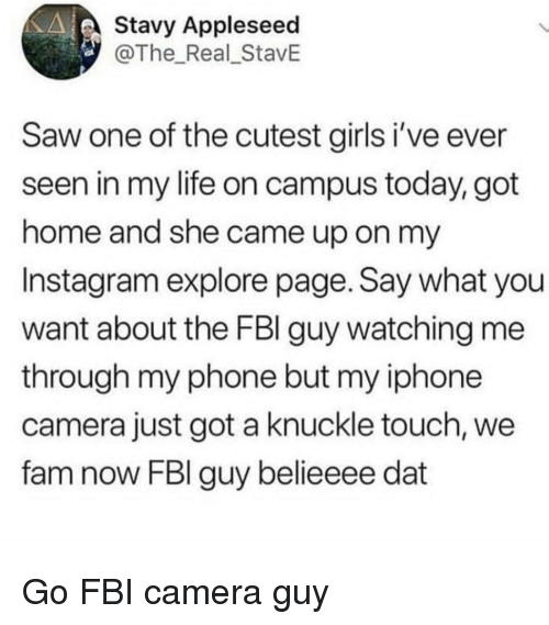 Fam, Fbi, and Girls: Stavy Appleseed  @The Real_StavE  Saw one of the cutest girls i've ever  seen in my life on campus today, got  home and she came up on my  Instagram explore page. Say what you  want about the FBl guy watching me  through my phone but my iphone  camera just got a knuckle touch, we  fam now FBI guy belieeee dat Go FBI camera guy
