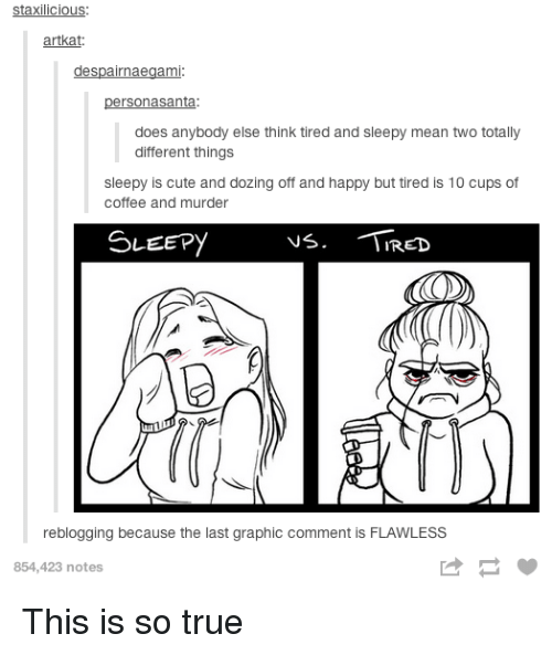 Cute, True, and Coffee: staxilicious:  artkat  despairnaegami  personasanta  does anybody else think tired and sleepy mean two totally  different things  sleepy is cute and dozing off and happy but tired is 10 cups of  coffee and murder  SLEEPYVá. RED  reblogging because the last graphic comment is FLAWLESS  854,423 notes This is so true