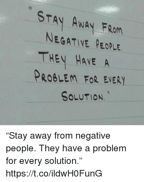 """Memes, 🤖, and They: STAY AWAY FROM  NEGATIVE PEOPLE  THEV HAVE A  PROBLEM FoR EVERY  SOLUTION. """"Stay away from negative people. They have a problem for every solution."""" https://t.co/ildwH0FunG"""
