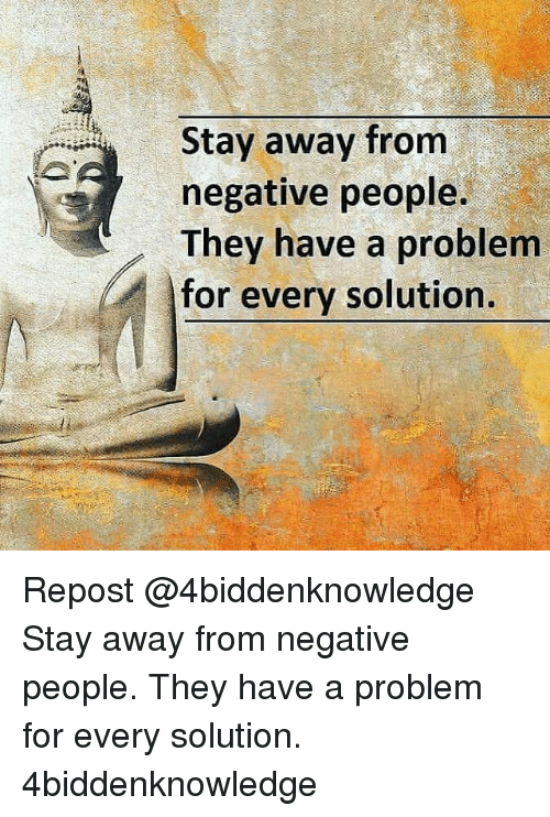 Memes, 🤖, and Solutions: Stay away from  negative people.  They have a problem  for every solution. Repost @4biddenknowledge ・・・ Stay away from negative people. They have a problem for every solution. 4biddenknowledge