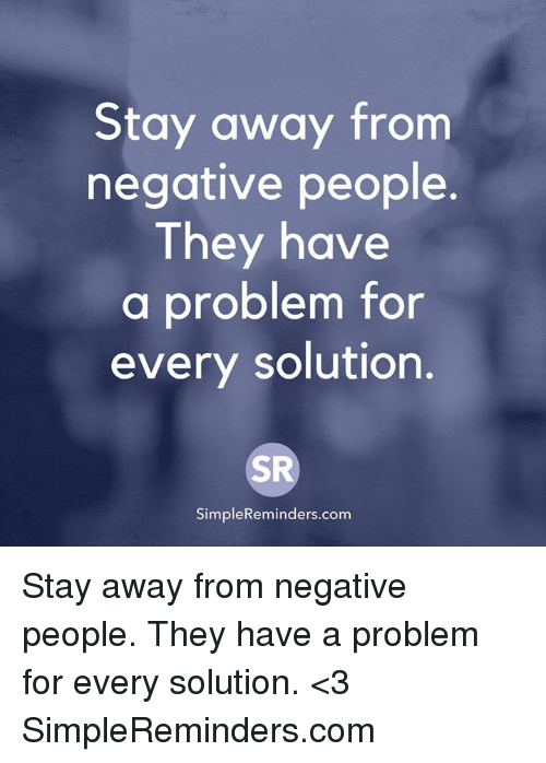 Memes, 🤖, and Com: Stay away from  negative people.  They have  a problem for  every solution.  SR  SimpleReminders.comm Stay away from negative people. They have a problem for every solution.  <3 SimpleReminders.com