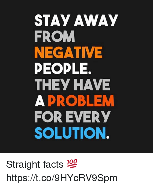 Facts, They, and Stay: STAY AWAy  FROM  NEGATIVE  PEOPLE.  THEY HAVE  A PROBLEM  FOR EVERY  SOLUTION Straight facts 💯 https://t.co/9HYcRV9Spm