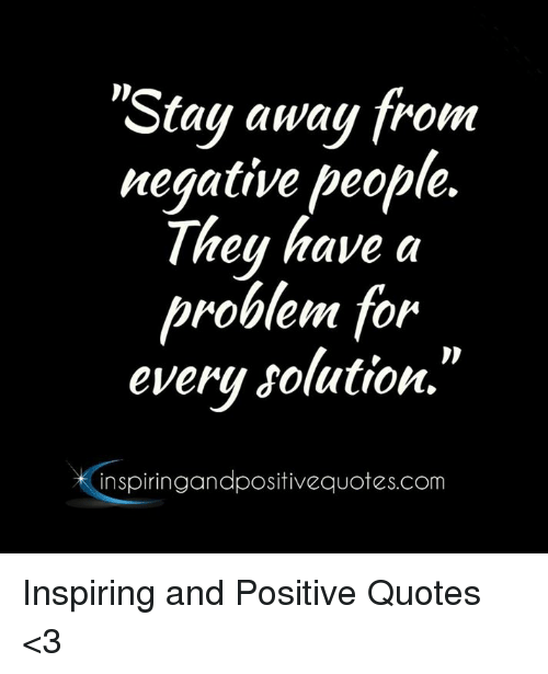 Stay Away From Negative People They Have A Roblem For Every Solution