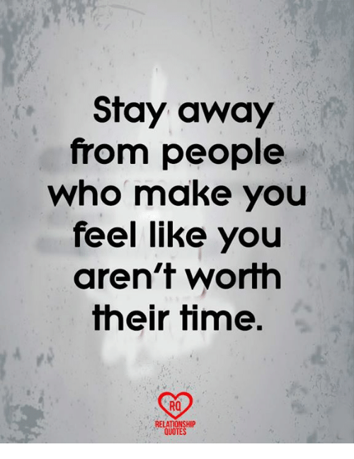Stay Away From People Who Make You Feel Like You Arent Worth Their