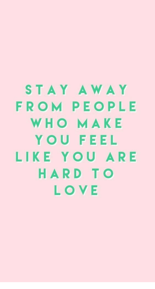 Love, Who, and Make: STAY AWAY  FROM PEOPLE  WHO MAKE  YOU FEEL  LIKE YOU ARE  HARD TO  LOVE