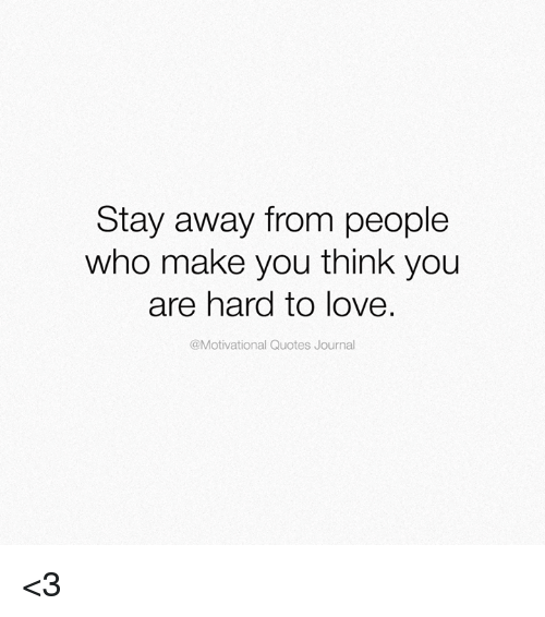 Stay Away From People Who Make You Think You Are Hard To Love Quotes