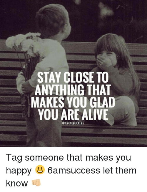 STAY CLOSE TO ANYTHING THAT MAKES YOU GLAD YOU ARE ALIVE QUOTES Tag