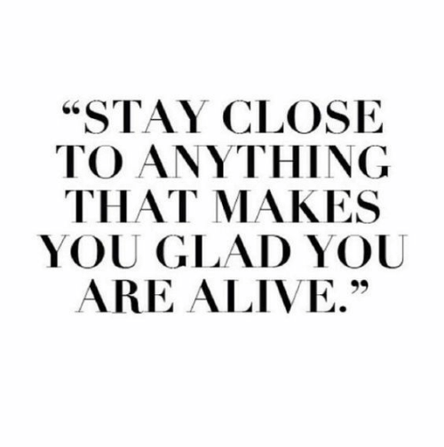 "Alive, You, and Stay: ""STAY CLOSE  TO ANYTHING  THAT MAKES  YOU GLAD YOU  ARE ALIVE."""