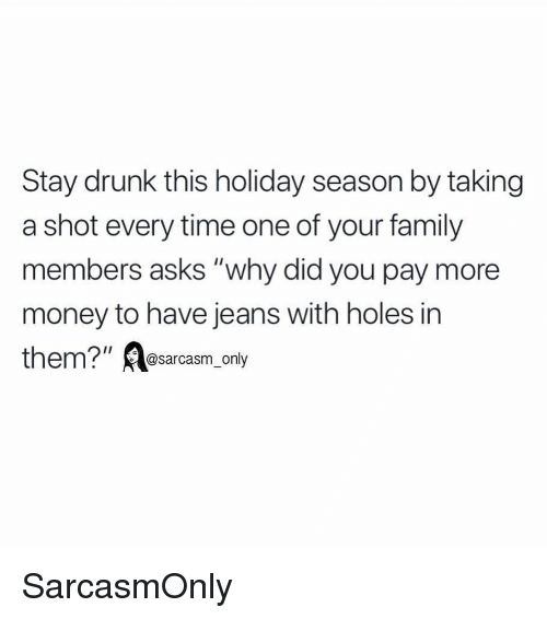 "Drunk, Family, and Funny: Stay drunk this holiday season by taking  a shot every time one of your family  members asks ""why did you pay more  money to have jeans with holes in  m?""@sarcasm_only SarcasmOnly"