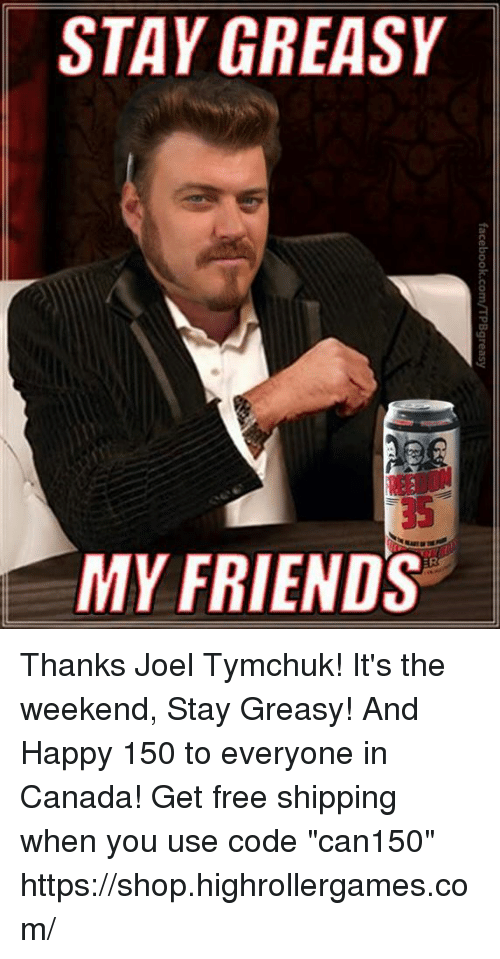 """Friends, Memes, and Canada: STAY GREASY  35  MY FRIENDS Thanks Joel Tymchuk! It's the weekend, Stay Greasy! And Happy 150 to everyone in Canada! Get free shipping when you use code """"can150""""  https://shop.highrollergames.com/"""
