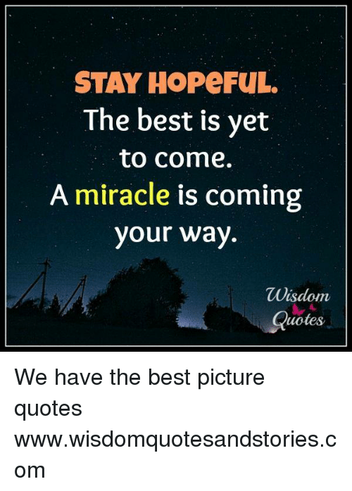 Stay Hopeful The Best Is Yet To Come A Miracle Is Coming Your Way