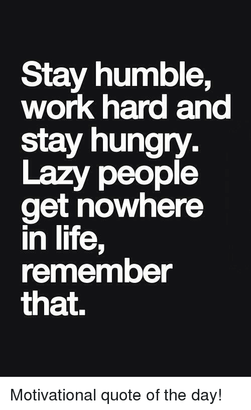 stay humble work hard and stay hungry lazy people get 11290955 stay humble work hard and stay hungry lazy people get nowhere in