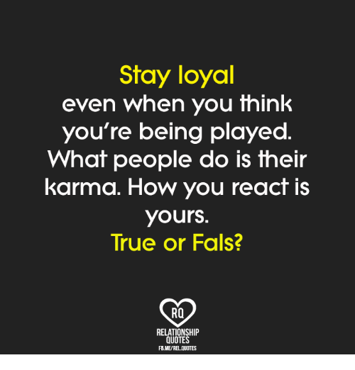Stay Loyal Even When You Think Youre Being Played What People Do Is