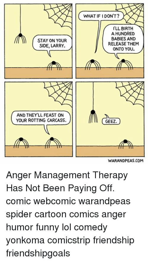 Memes, Anger Management, and 🤖: STAY ON YOUR  SIDE, LARRY.  AND THEY LL FEAST ON  YOUR ROTTING CARCASS.  WHAT IF IDON'T?  LL BIRTH  A HUNDRED  BABIES AND  RELEASE THEM  ONTO YOU  GEEZ  WARANDPEAS.COM Anger Management Therapy Has Not Been Paying Off. comic webcomic warandpeas spider cartoon comics anger humor funny lol comedy yonkoma comicstrip friendship friendshipgoals