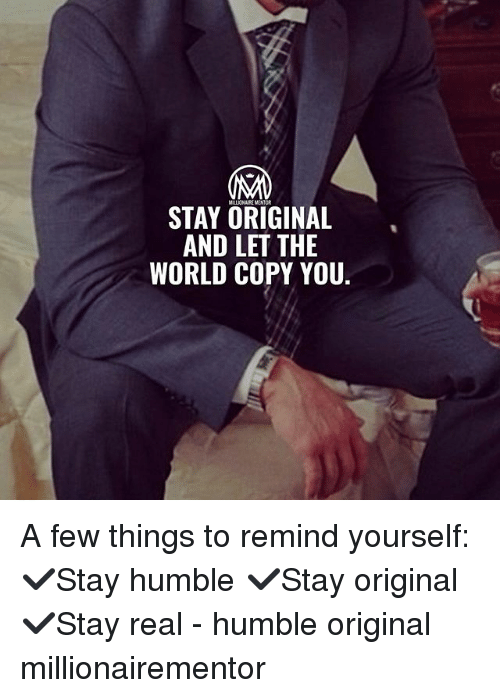 Memes, Humble, and World: STAY ORIGINAL  AND LET THE  WORLD COPY YOU A few things to remind yourself: ✔️Stay humble ✔️Stay original ✔️Stay real - humble original millionairementor