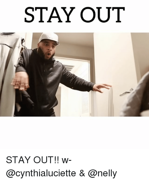Memes, Nelly, and 🤖: STAY OUT STAY OUT!! w- @cynthialuciette & @nelly