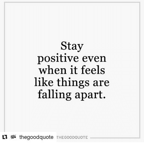 Stay Positive Even When It Feels Like Things Are Falling Apart The Magnificent Falling Apart Quotes