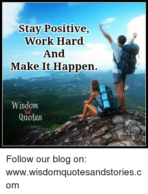 Stay Positive Work Hard And Make It Happen Wisdom Quotes Follow Our Stunning Positive Blog