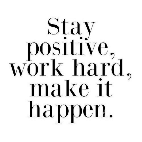 Work, Make, and Stay: Stay  positive  Work hard  make it  happen