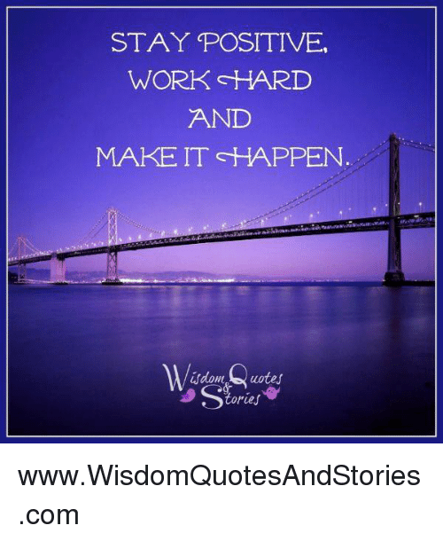 STAY POSITIVE WORK HARI AND MAKE IT HAPPEN