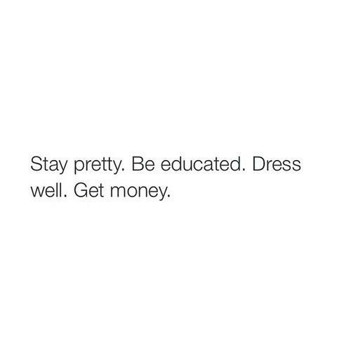 Get Money, Money, and Dress: Stay pretty. Be educated. Dress  well. Get money.