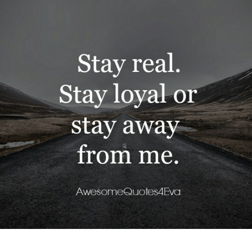 Stay Real Stay Loyal Or Stay Away From Me Awesome Quotes 4eva Meme