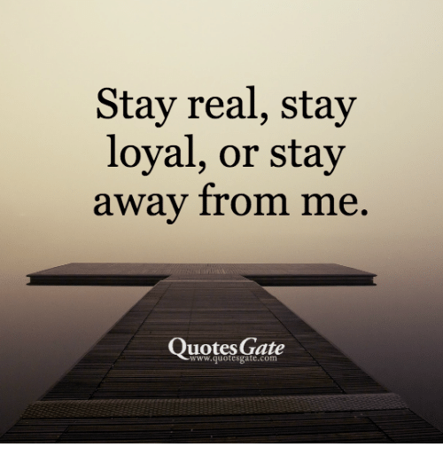 Stay Real Stay Loyal Or Stay Away From Me Quotes Gate Quotes Meme