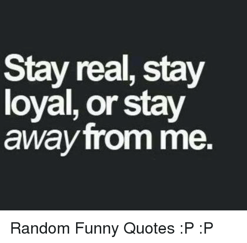 Random Funny Quotes Fascinating Stay Real Stay Loyal Or Stay Away From Me Random Funny Quotes P P