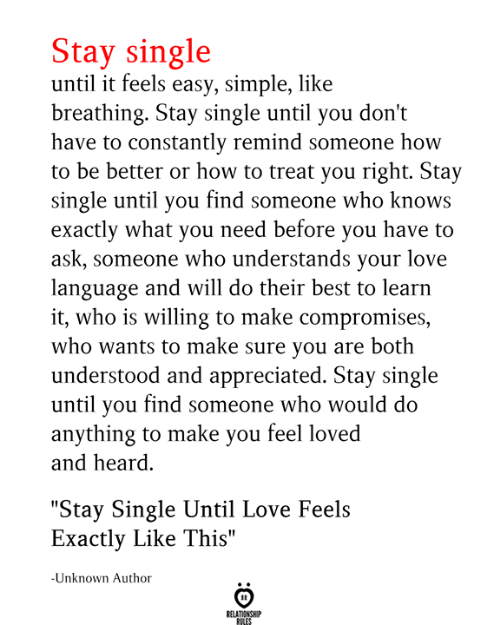 """Love, Best, and How To: Stay single  until it feels easy, simple, like  breathing. Stay single until you don't  have to constantly remind someone how  to be better or how to treat you right. Stay  single until you find someone who knows  exactly what you need before you have to  ask, someone who understands your love  language and will do their best to learn  it, who is willing to make compromises,  who wants to make sure you are both  understood and appreciated. Stay single  until you find someone who would do  anything to make you feel loved  and heard  """"Stay Single Until Love Feels  Exactly Like This""""  -Unknown Author  RELATIONSHIP  RILES"""
