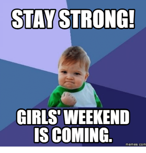 Funny Meme About Girl : Stay strong girls weekend is coming memes com
