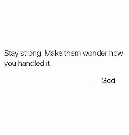 God, Memes, and Strong: Stay strong. Make them wonder how  you handled it.  - God