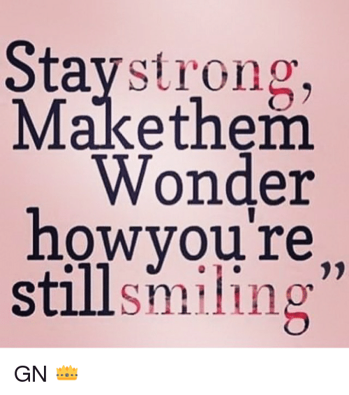 Stay Strong Make Them Wonder How Youre Still Smiling Gn Meme