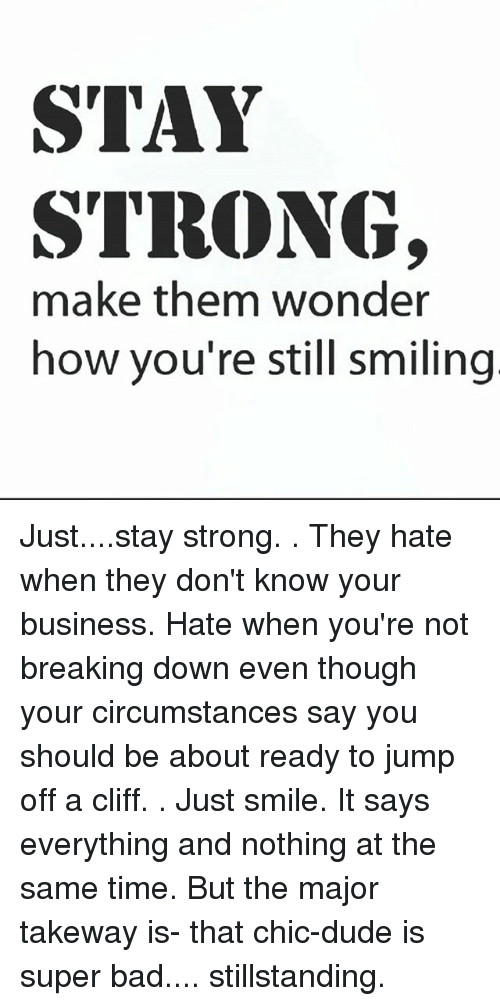 Stay Strong Make Them Wonder How Youre Still Smiling Juststay