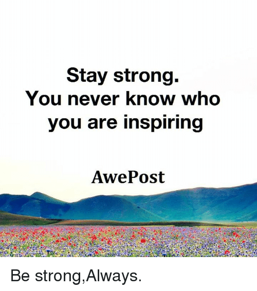 Stay Strong You Never Know Who You Are Inspiring Awe Post Be