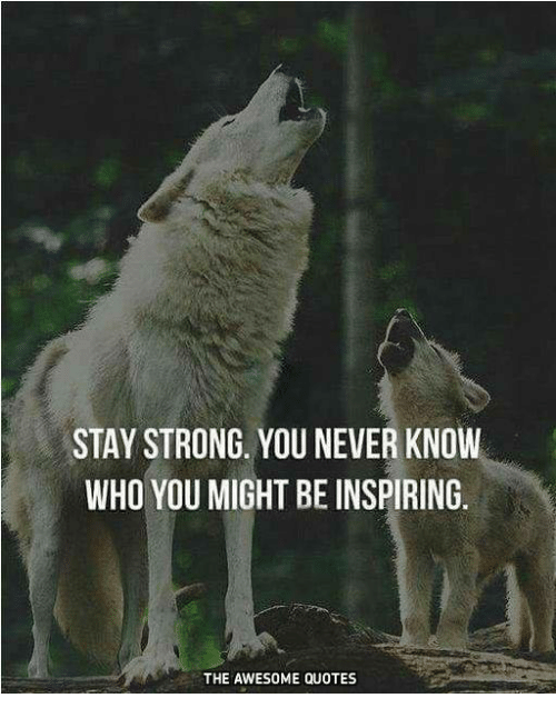 Stay Strong You Never Know Who You Might Be Inspiring The Awesome
