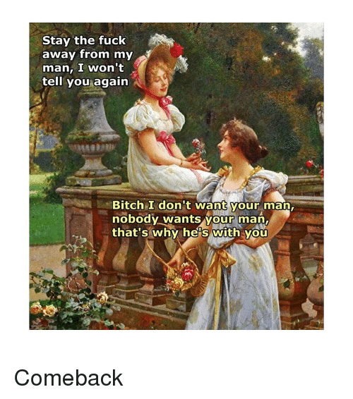 Bitch, Fuck, and Classical Art: Stay the fuck  away from my  man, I won't  tell you again  Bitch I don't want your man,  nobody wants vour man,  that's why he's with vou Comeback
