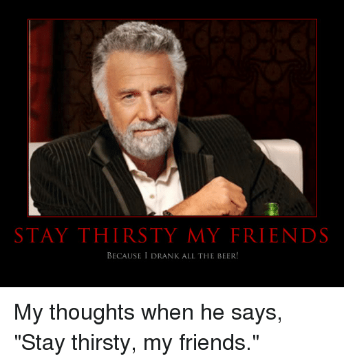 Funny Stay Thirsty My Friends Quotes Stay Thirsty My Friends