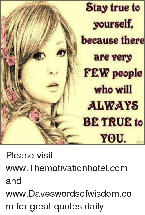 Stay True To Yourself N Because There Are Very Few People Who Will