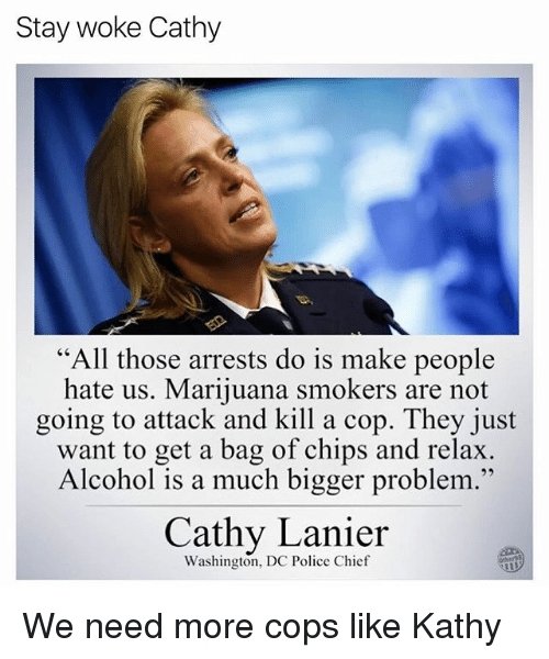 "Memes, Police, and Alcohol: Stay woke Cathy  ""All those arrests do is make people  hate us. Marijuana smokers are not  going to attack and kill a cop. They just  want to get a bag of chips and relax  Alcohol is a much bigger problem.""  95  Cathy Lanier  Washington, DC Police Chief  Other9 We need more cops like Kathy"