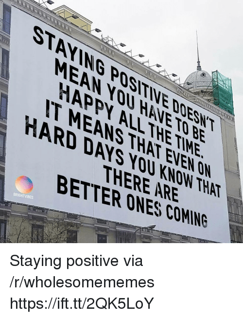 Happy, Mean, and Time: STAYING POSITIVE DOESN  MEAN YOU HANE TO BE  HAPPY ALLTHE TIME  IT MEANS THAT EVEN ON  HARD DAYS YOU KNDW THAT  ER ONEAREIHAT  BETTER ONES COMING  BRIGHTVIBES Staying positive via /r/wholesomememes https://ift.tt/2QK5LoY