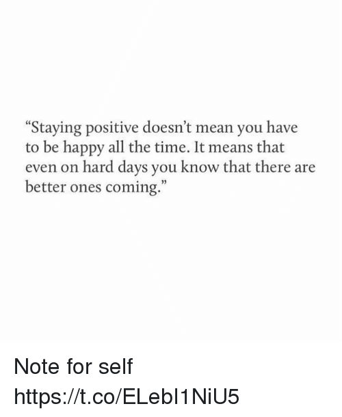 """Memes, Happy, and Mean: Staying positive doesn't mean you have  to be happy all the time. It means that  even on hard days you know that there are  better ones coming."""" Note for self https://t.co/ELebI1NiU5"""