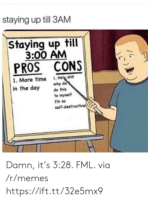Fml, Memes, and Shit: staying up till 3AM  Staying up till  3:00 AM  PROS CONS  . Holy shit  why do  do this  1. More time  in the day  to myself  I'm so  self-destructive Damn, it's 3:28. FML. via /r/memes https://ift.tt/32e5mx9