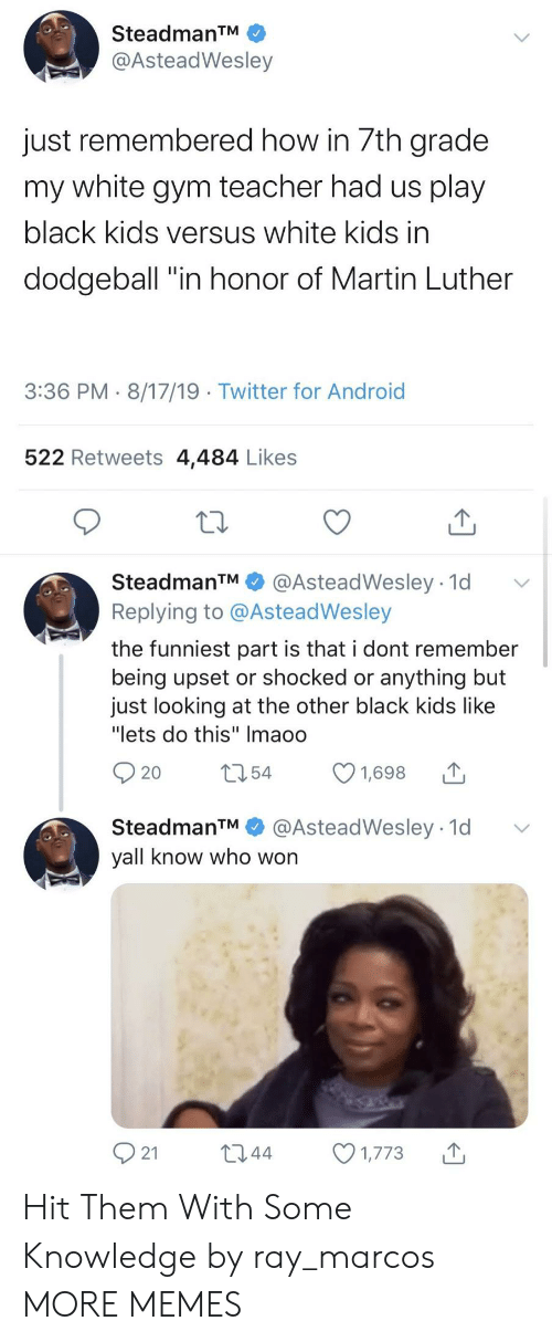 """Android, Dank, and Dodgeball: SteadmanTM  @AsteadWesley  just remembered how in 7th grade  my white gym teacher had us play  black kids versus white kids in  dodgeball """"in honor of Martin Luther  3:36 PM 8/17/19 Twitter for Android  522 Retweets 4,484 Likes  SteadmanTM  @AsteadWesley 1d  Replying to @AsteadWesley  the funniest part is that i dont remember  being upset or shocked or anything but  just looking at the other black kids like  """"lets do this"""" Imaoo  t54  1,698  20  @AsteadWesley 1d  SteadmanTM  yall know who won  21  L2.44  1,773 Hit Them With Some Knowledge by ray_marcos MORE MEMES"""