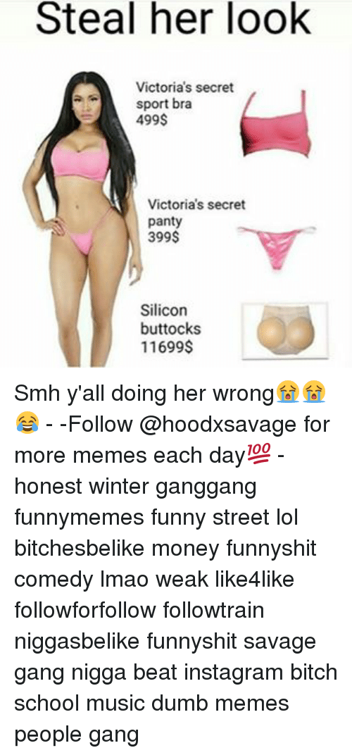 Dumb, Memes, and Sports: Steal her look  Victoria's secret  sport bra  499$  Victoria's secret  panty  399$  Silicon  buttocks  11699$ Smh y'all doing her wrong😭😭😂 - -Follow @hoodxsavage for more memes each day💯 - honest winter ganggang funnymemes funny street lol bitchesbelike money funnyshit comedy lmao weak like4like followforfollow followtrain niggasbelike funnyshit savage gang nigga beat instagram bitch school music dumb memes people gang