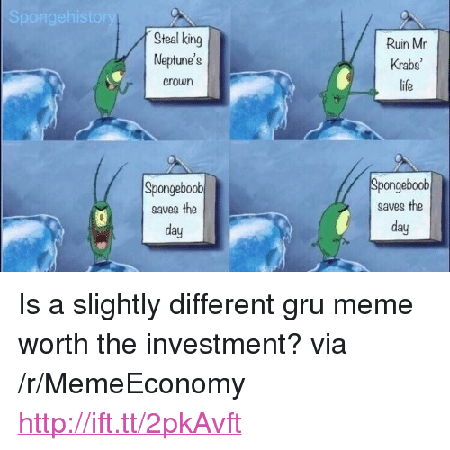 "Life, Meme, and Mr. Krabs: Steal king  Neptune's  Ruin Mr  Krabs  life  crown  Spongeboob  gaves the  day  Spongeboobl  saves the  day <p>Is a slightly different gru meme worth the investment? via /r/MemeEconomy <a href=""http://ift.tt/2pkAvft"">http://ift.tt/2pkAvft</a></p>"