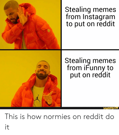 Funny, Instagram, and Memes: Stealing memes  from Instagram  to put on reddit  Stealing memes  from iFunny to  put on reddit  funny.ce This is how normies on reddit do it