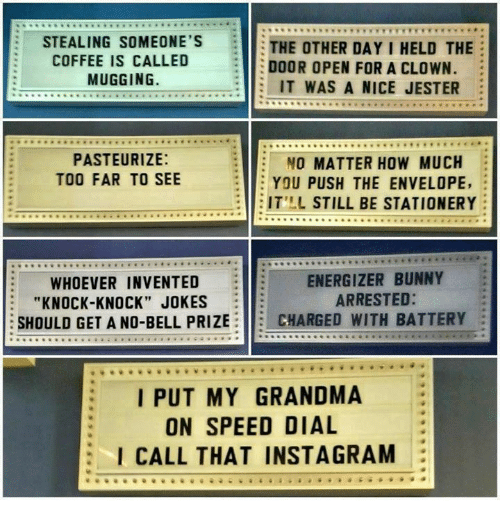 """Bunnies, Grandma, and Memes: STEALING SOMEONE'S  THE OTHER DAY I HELD THE  COFFEE IS CALLED  DOOR OPEN FOR A CLOWN.  MUGGING.  IT WAS A NICE JESTER  PASTEURIZE:  O MATTER HOW MUCH  TOO FAR TO SEE  YOU PUSH THE ENVELOPE  E IT'LL STILL BE STATIONERY  ENERGIZER BUNNY  WHOEVER INVENTED  ARRESTED:  """"KNOCK-KNOCK JOKES  SHOULD GET A NO-BELL PRIZE  CHARGED WITH BATTERY  I PUT MY GRANDMA  ON SPEED DIAL  I CALL THAT INSTAGRAM"""