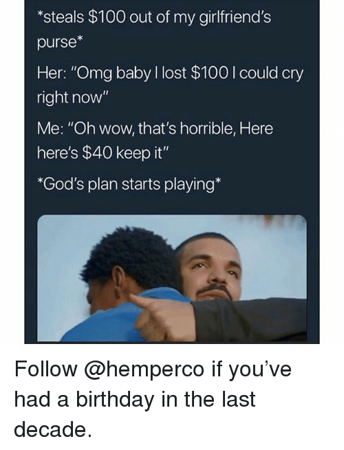 "Anaconda, Birthday, and Memes: *steals $100 out of my girlfriend's  purse*  Her: ""Omg baby l lost $100 I could cry  right now""  Me: ""Oh wow, that's horrible, Here  here's $40 keep it  *God's plan starts playing* Follow @hemperco if you've had a birthday in the last decade."