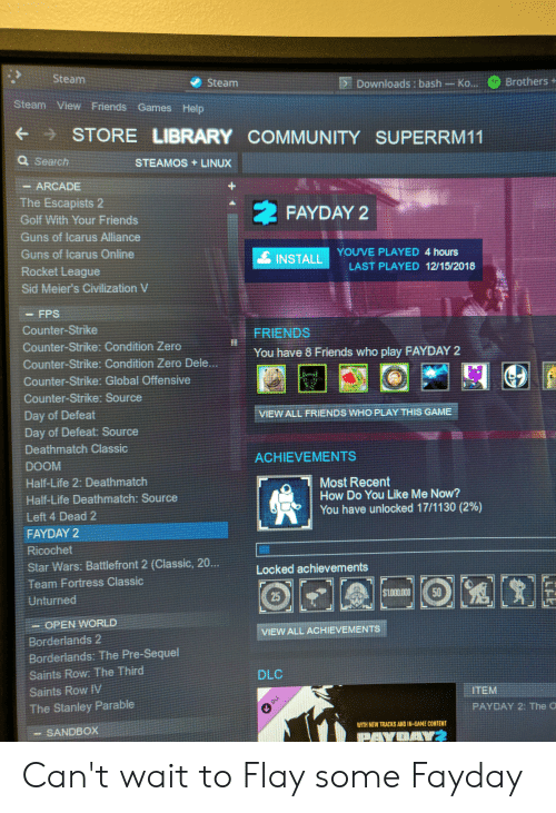 Community, Counter Strike, and Friends: :Steam  @ Brothers-  腑Downloads : bash-Ko..  Steam  Steam View Friends Games Help  ← → STORE LIBRARY COMMUNITY SUPERRM11  a Search  STEAMOS +LINUX  ARCADE  The Escapists 2  Golf With Your Friends  Guns of Icarus Alliance  Guns of lcarus Online  Rocket League  Sid Meier's Civilization V  ネFAYDAY 2  YOUVE PLAYED 4 hours  INSTALL  LAST PLAYED 12/15/2018  - FPS  Counter-Strike  Counter-Strike: Condition Zero  Counter-Strike: Condition Zero Dele  Counter-Strike: Global Offensive  Counter-Strike: Source  Day of Defeat  Day of Defeat: Source  Deathmatch Classic  DOOM  Half-Life 2: Deathmatch  Half-Life Deathmatch: Source  Left 4 Dead 2  FAYDAY 2  Ricochet  Star Wars: Battlefront 2 (Classic, 20…  Team Fortress Classic  FRIENDS  You have 8 Friends who play FAYDAY 2  VIEW ALL FRIENDS WHO PLAY THIS GAME  ACHIEVEMENTS  Most Recent  How Do You Like Me Now?  You have unlocked 17/1 130 (2%)  Locked achievements  Unturned  - OPEN WORLD  Borderlands 2  Borderlands: The Pre-Sequel  Saints Row: The Third  Saints Row Ⅳ  The Stanley Parable  -SANDBOX  VIEW ALL ACHIEVEMENTS  DLC  ITEM  PAYDAY 2: The O  \ TH NEW TRICKS 새D IN-GAME CONTENT Can't wait to Flay some Fayday